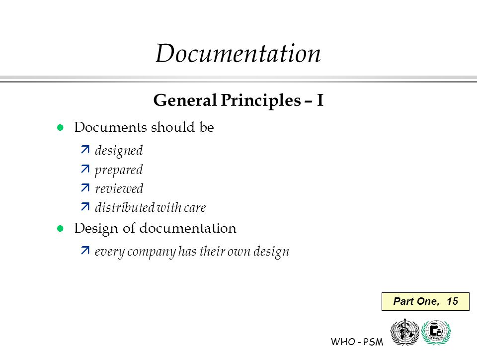 WHO - PSM Part One, 15 Documentation General Principles – I l Documents should be ä designed ä prepared ä reviewed ä distributed with care l Design of documentation ä every company has their own design