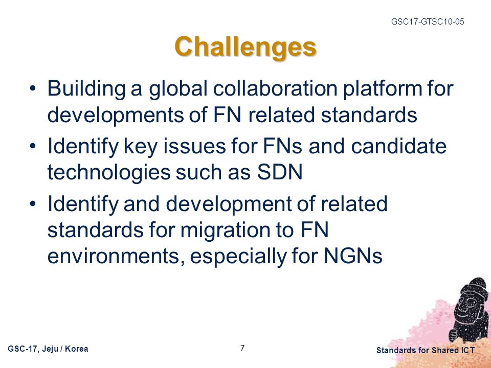 GSC17-GTSC10-05 GSC-17, Jeju / Korea Standards for Shared ICT 7 Challenges Building a global collaboration platform for developments of FN related standards Identify key issues for FNs and candidate technologies such as SDN Identify and development of related standards for migration to FN environments, especially for NGNs