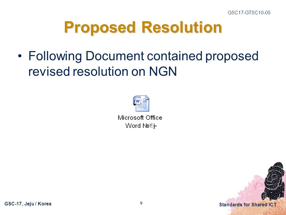 GSC17-GTSC10-05 GSC-17, Jeju / Korea Standards for Shared ICT 9 Proposed Resolution Following Document contained proposed revised resolution on NGN