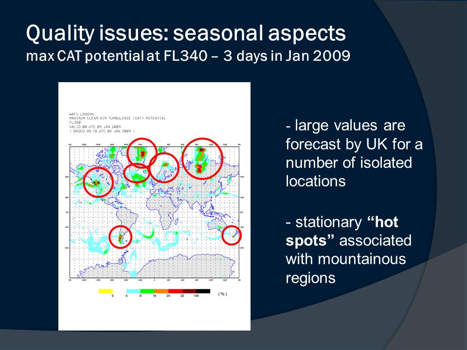 Quality issues: seasonal aspects max CAT potential at FL340 – 3 days in Jan 2009 - large values are forecast by UK for a number of isolated locations - stationary hot spots associated with mountainous regions