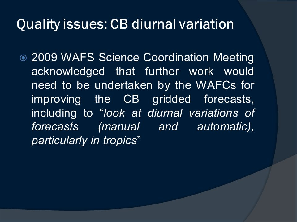  2009 WAFS Science Coordination Meeting acknowledged that further work would need to be undertaken by the WAFCs for improving the CB gridded forecasts, including to look at diurnal variations of forecasts (manual and automatic), particularly in tropics