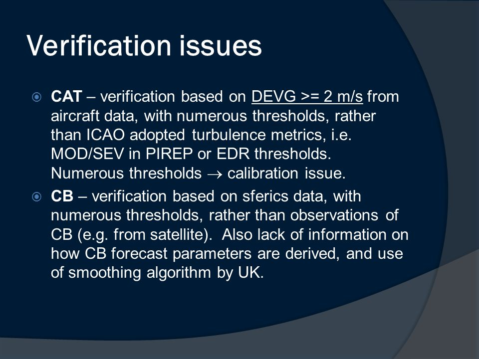 Verification issues  CAT – verification based on DEVG >= 2 m/s from aircraft data, with numerous thresholds, rather than ICAO adopted turbulence metrics, i.e.