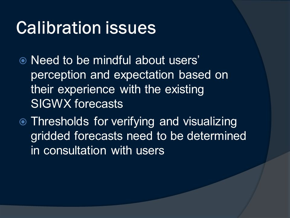 Calibration issues  Need to be mindful about users' perception and expectation based on their experience with the existing SIGWX forecasts  Thresholds for verifying and visualizing gridded forecasts need to be determined in consultation with users