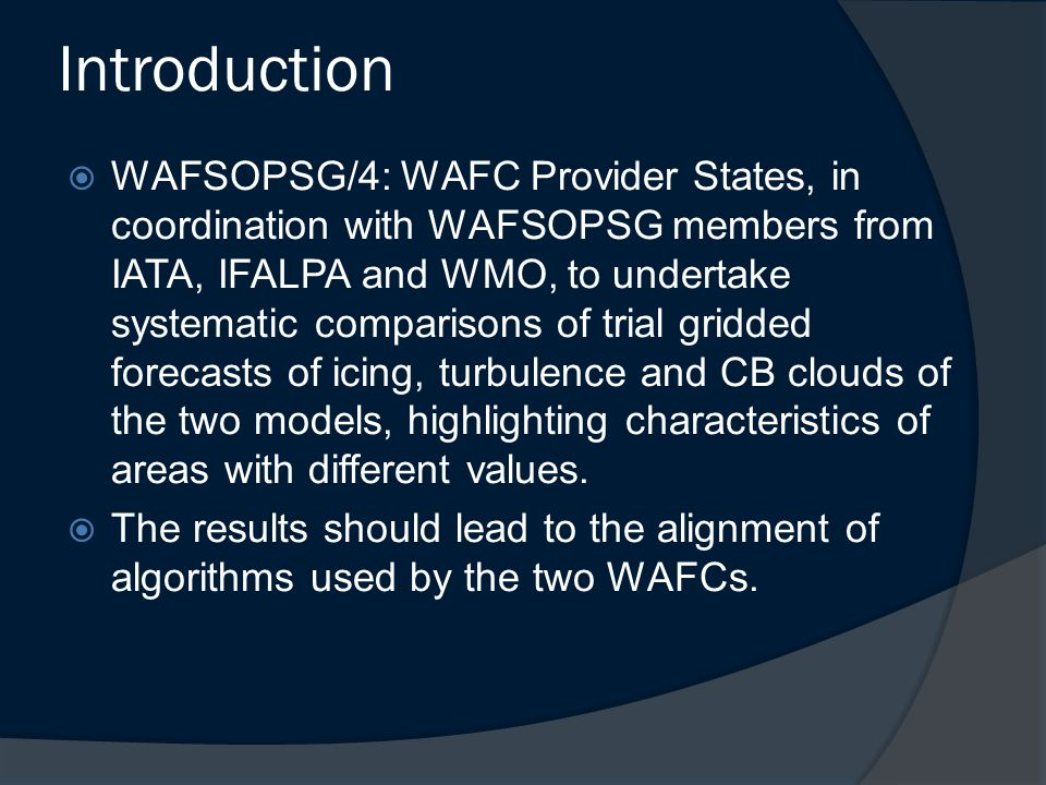 Introduction  WAFSOPSG/4: WAFC Provider States, in coordination with WAFSOPSG members from IATA, IFALPA and WMO, to undertake systematic comparisons of trial gridded forecasts of icing, turbulence and CB clouds of the two models, highlighting characteristics of areas with different values.