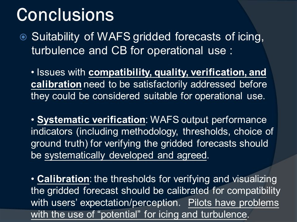 Conclusions  Suitability of WAFS gridded forecasts of icing, turbulence and CB for operational use : Issues with compatibility, quality, verification, and calibration need to be satisfactorily addressed before they could be considered suitable for operational use.