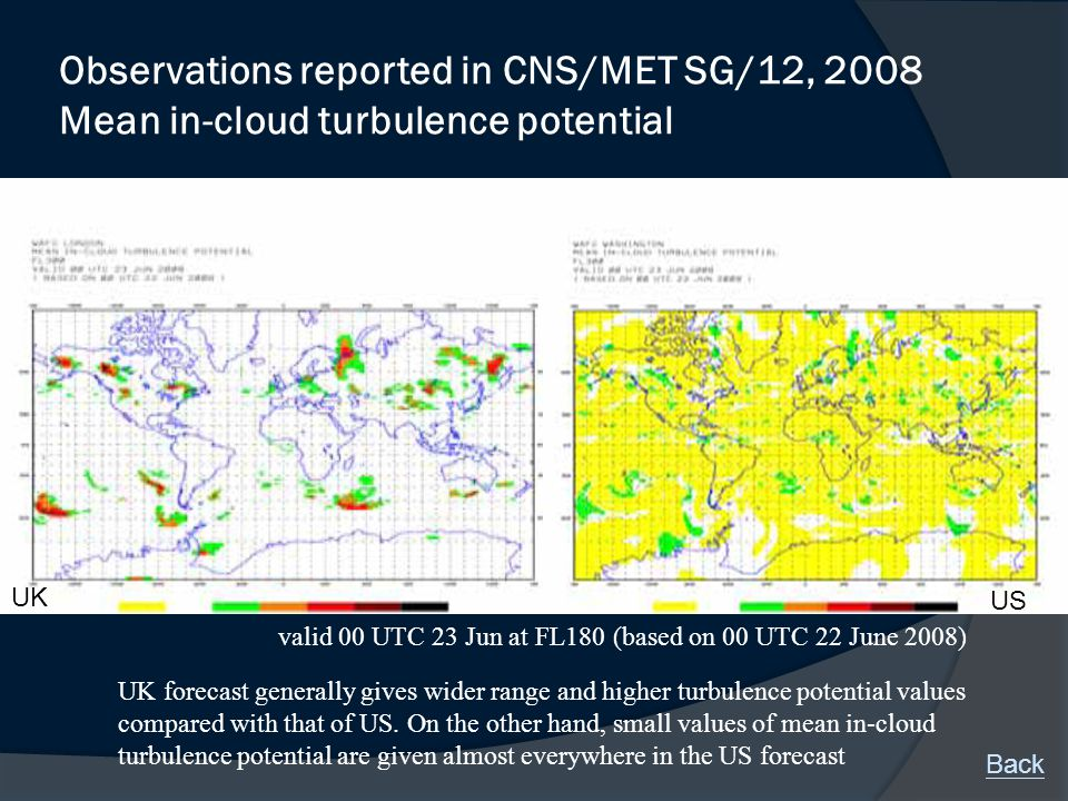 Observations reported in CNS/MET SG/12, 2008 Mean in-cloud turbulence potential UK forecast generally gives wider range and higher turbulence potential values compared with that of US.