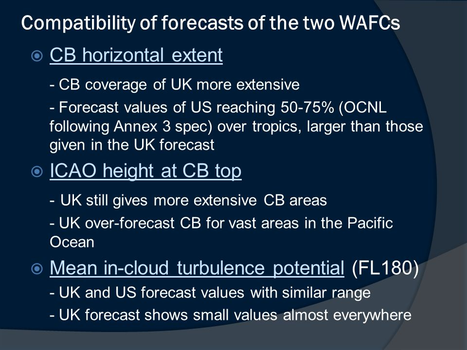 Compatibility of forecasts of the two WAFCs  CB horizontal extent CB horizontal extent - CB coverage of UK more extensive - Forecast values of US reaching 50-75% (OCNL following Annex 3 spec) over tropics, larger than those given in the UK forecast  ICAO height at CB top ICAO height at CB top - UK still gives more extensive CB areas - UK over-forecast CB for vast areas in the Pacific Ocean  Mean in-cloud turbulence potential (FL180) Mean in-cloud turbulence potential - UK and US forecast values with similar range - UK forecast shows small values almost everywhere