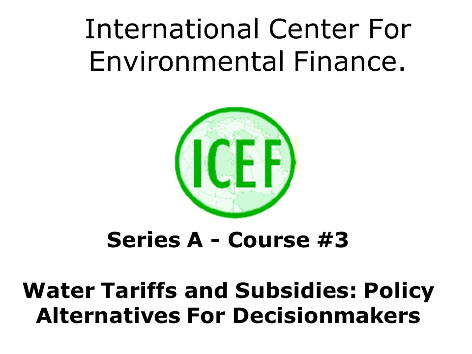 International Center For Environmental Finance. Series A - Course #3 Water Tariffs and Subsidies: Policy Alternatives For Decisionmakers
