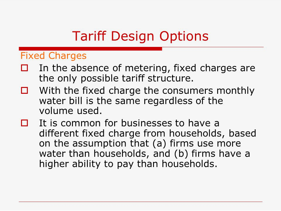 Tariff Design Options Fixed Charges  In the absence of metering, fixed charges are the only possible tariff structure.  With the fixed charge the co