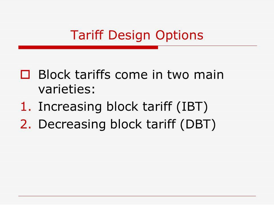 Tariff Design Options  Block tariffs come in two main varieties: 1.Increasing block tariff (IBT) 2.Decreasing block tariff (DBT)