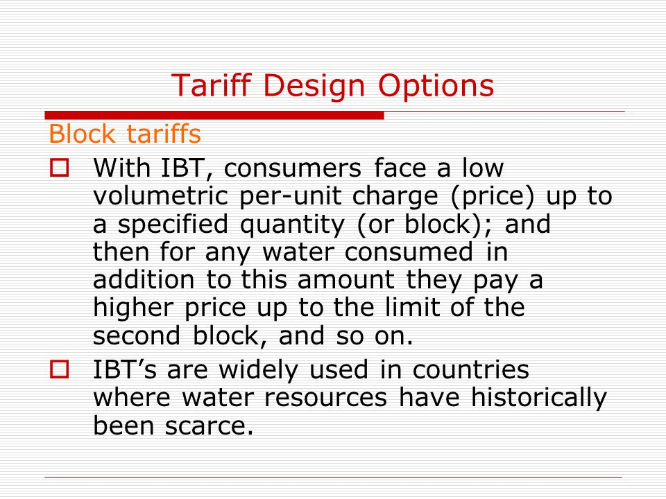 Tariff Design Options Block tariffs  With IBT, consumers face a low volumetric per-unit charge (price) up to a specified quantity (or block); and the