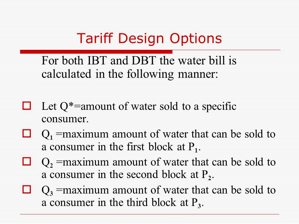 Tariff Design Options For both IBT and DBT the water bill is calculated in the following manner:  Let Q*=amount of water sold to a specific consumer.