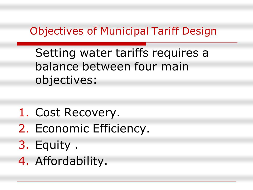Objectives of Municipal Tariff Design Setting water tariffs requires a balance between four main objectives: 1.Cost Recovery.