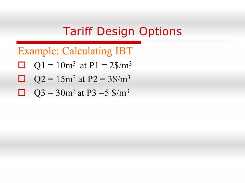 Tariff Design Options Example: Calculating IBT  Q1 = 10m 3 at P1 = 2$/m 3  Q2 = 15m 3 at P2 = 3$/m 3  Q3 = 30m 3 at P3 =5 $/m 3