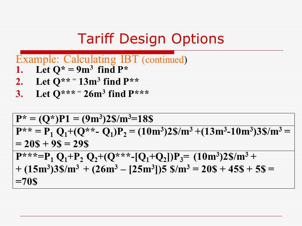 Tariff Design Options Example: Calculating IBT (continued) 1.Let Q* = 9m 3 find P* 2.Let Q** = 13m 3 find P** 3.Let Q*** = 26m 3 find P*** P* = (Q*)P1 = (9m 3 )2$/m 3 =18$ P** = P 1 Q 1 +(Q**- Q 1 )P 2 = (10m 3 )2$/m 3 +(13m 3 -10m 3 )3$/m 3 = = 20$ + 9$ = 29$ P***=P 1 Q 1 +P 2 Q 2 +(Q***-[Q 1 +Q 2 ])P 3 = (10m 3 )2$/m 3 + + (15m 3 )3$/m 3 + (26m 3 – [25m 3 ])5 $/m 3 = 20$ + 45$ + 5$ = =70$