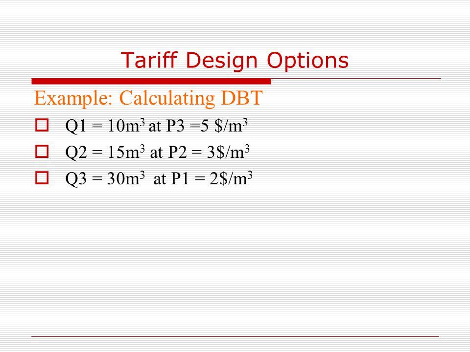 Tariff Design Options Example: Calculating DBT  Q1 = 10m 3 at P3 =5 $/m 3  Q2 = 15m 3 at P2 = 3$/m 3  Q3 = 30m 3 at P1 = 2$/m 3