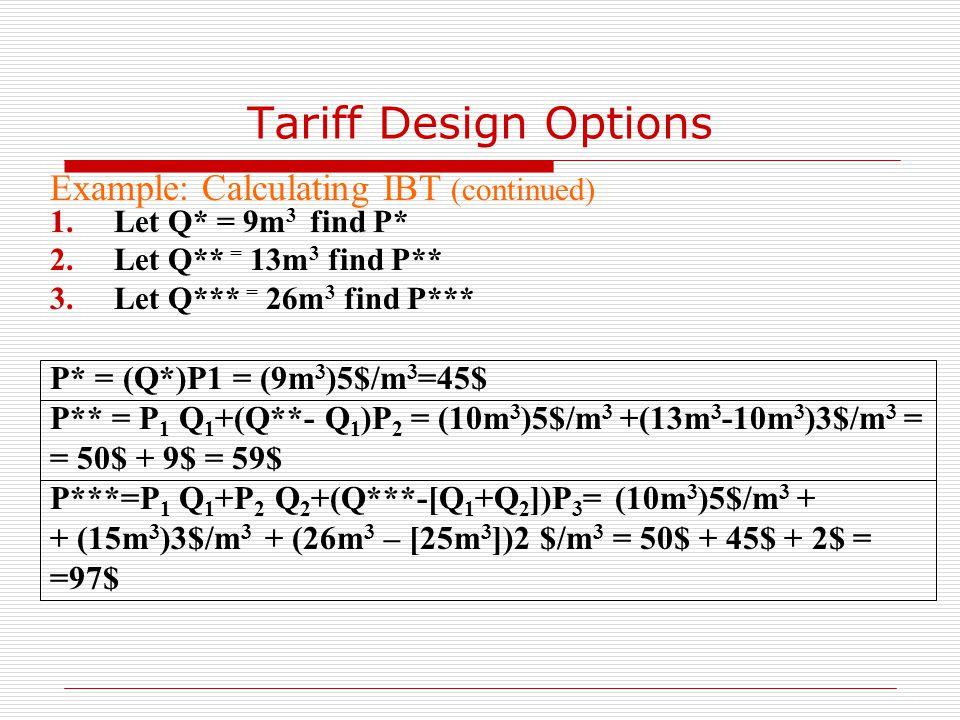 Tariff Design Options Example: Calculating IBT (continued) 1.Let Q* = 9m 3 find P* 2.Let Q** = 13m 3 find P** 3.Let Q*** = 26m 3 find P*** P* = (Q*)P1 = (9m 3 )5$/m 3 =45$ P** = P 1 Q 1 +(Q**- Q 1 )P 2 = (10m 3 )5$/m 3 +(13m 3 -10m 3 )3$/m 3 = = 50$ + 9$ = 59$ P***=P 1 Q 1 +P 2 Q 2 +(Q***-[Q 1 +Q 2 ])P 3 = (10m 3 )5$/m 3 + + (15m 3 )3$/m 3 + (26m 3 – [25m 3 ])2 $/m 3 = 50$ + 45$ + 2$ = =97$