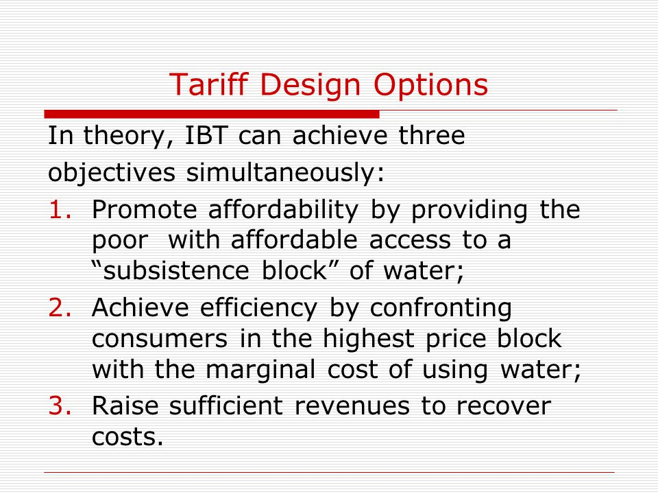 Tariff Design Options In theory, IBT can achieve three objectives simultaneously: 1.Promote affordability by providing the poor with affordable access