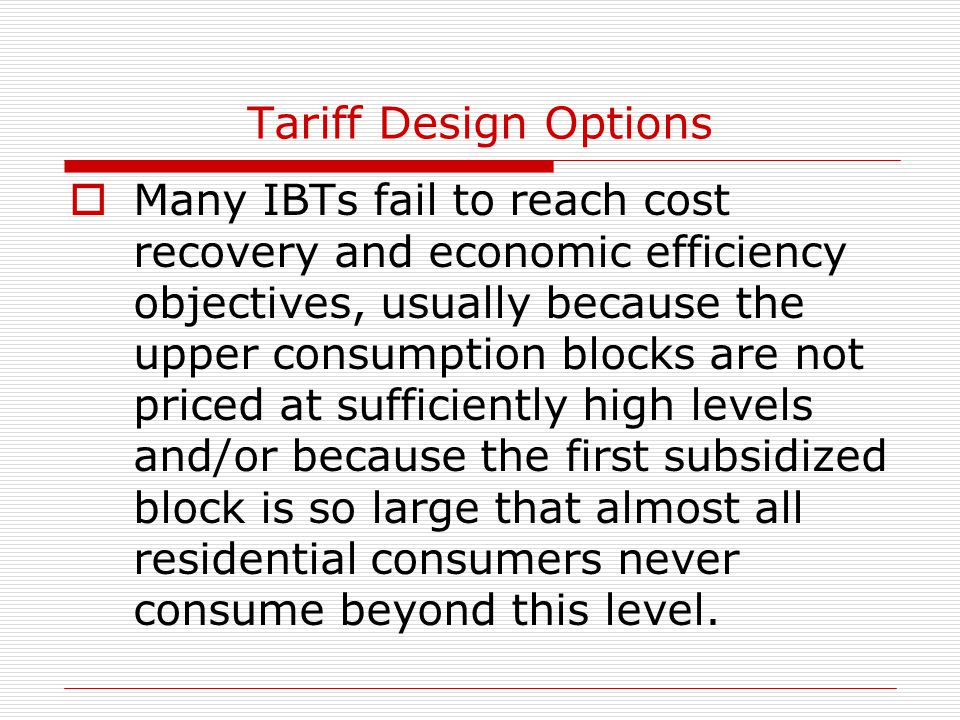 Tariff Design Options  Many IBTs fail to reach cost recovery and economic efficiency objectives, usually because the upper consumption blocks are not priced at sufficiently high levels and/or because the first subsidized block is so large that almost all residential consumers never consume beyond this level.