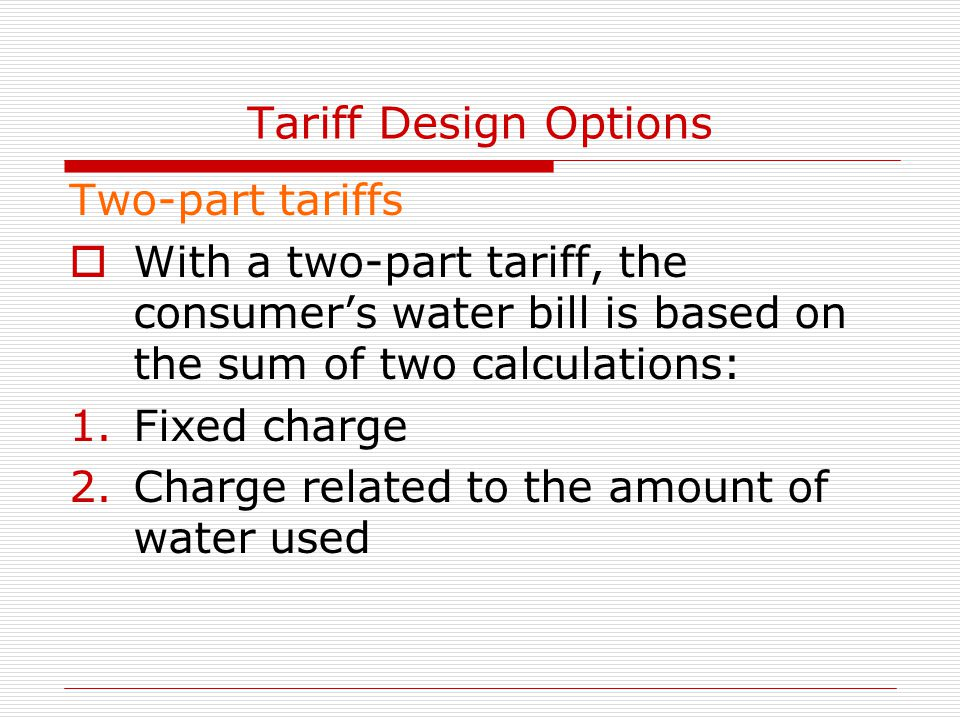 Tariff Design Options Two-part tariffs  With a two-part tariff, the consumer's water bill is based on the sum of two calculations: 1.Fixed charge 2.Charge related to the amount of water used