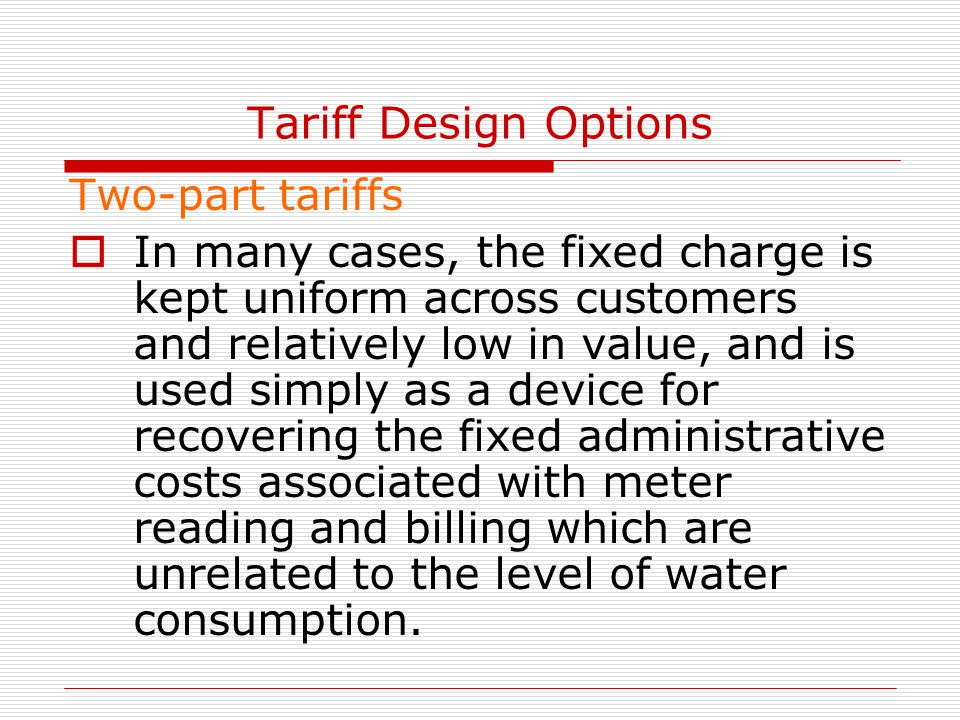 Tariff Design Options Two-part tariffs  In many cases, the fixed charge is kept uniform across customers and relatively low in value, and is used simply as a device for recovering the fixed administrative costs associated with meter reading and billing which are unrelated to the level of water consumption.