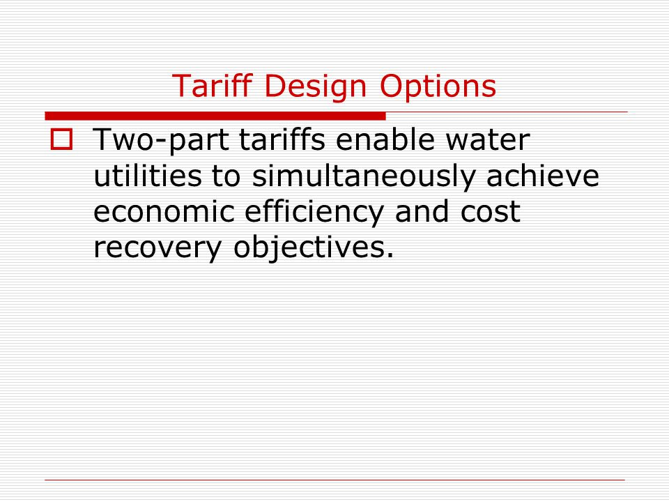 Tariff Design Options  Two-part tariffs enable water utilities to simultaneously achieve economic efficiency and cost recovery objectives.