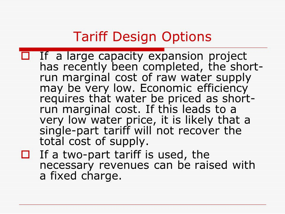 Tariff Design Options  If a large capacity expansion project has recently been completed, the short- run marginal cost of raw water supply may be ver