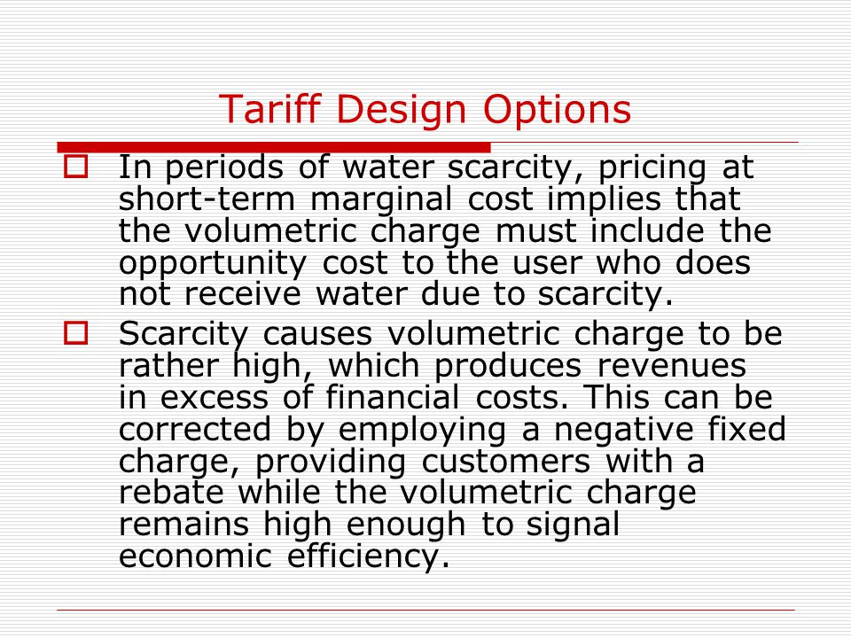 Tariff Design Options  In periods of water scarcity, pricing at short-term marginal cost implies that the volumetric charge must include the opportunity cost to the user who does not receive water due to scarcity.
