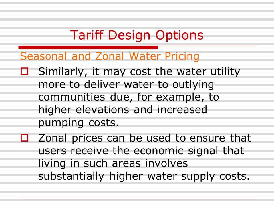Tariff Design Options Seasonal and Zonal Water Pricing  Similarly, it may cost the water utility more to deliver water to outlying communities due, f
