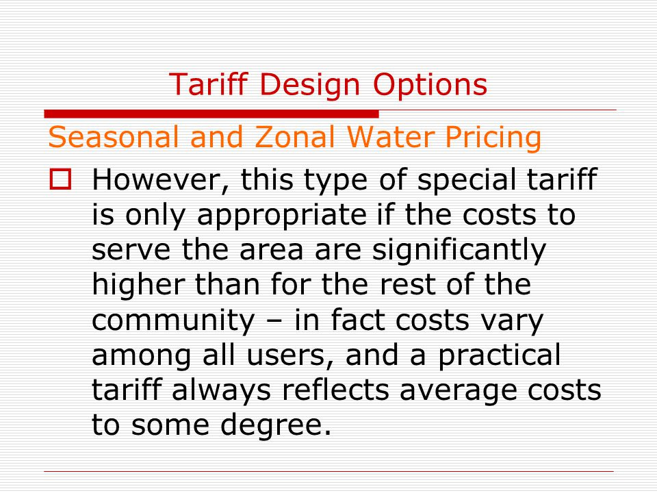 Tariff Design Options Seasonal and Zonal Water Pricing  However, this type of special tariff is only appropriate if the costs to serve the area are s