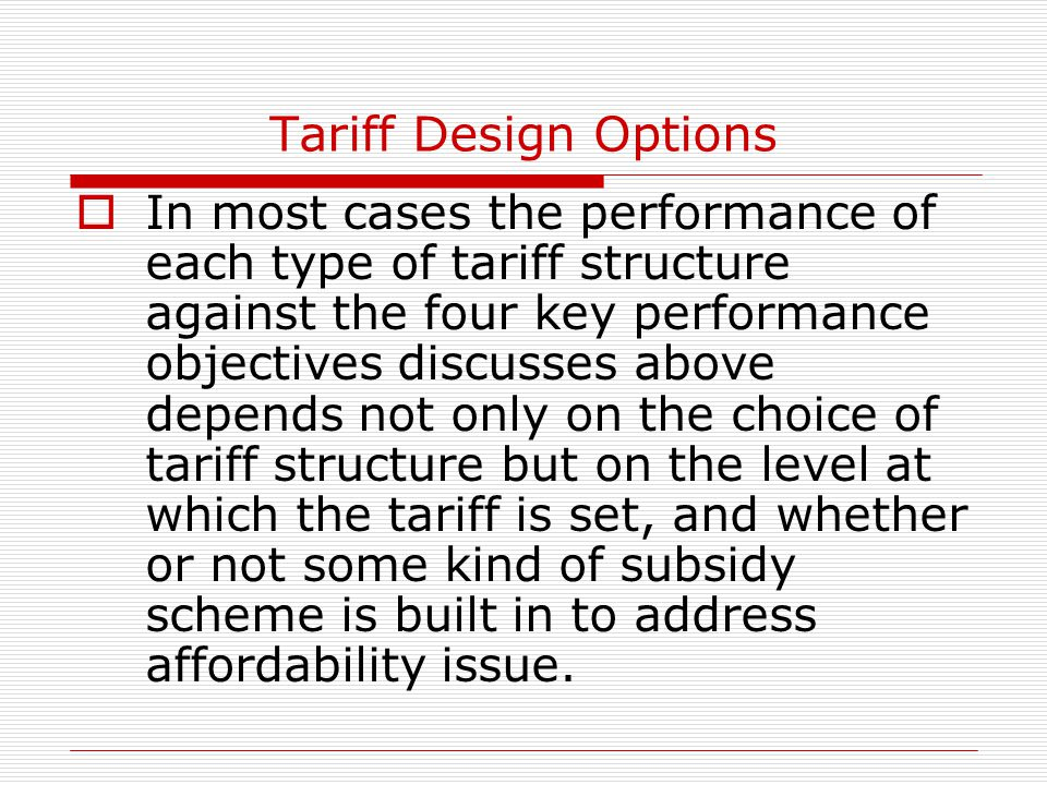 Tariff Design Options  In most cases the performance of each type of tariff structure against the four key performance objectives discusses above dep