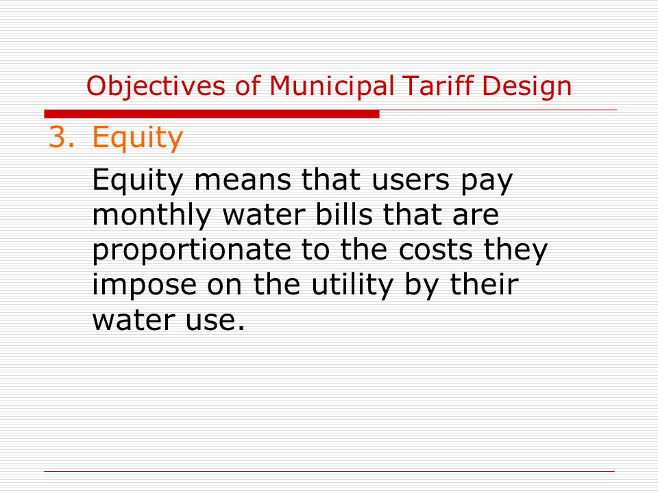 Objectives of Municipal Tariff Design 3.Equity Equity means that users pay monthly water bills that are proportionate to the costs they impose on the