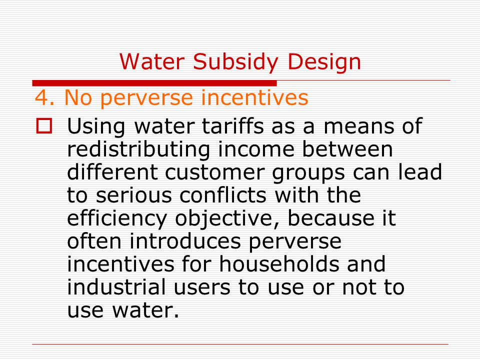 Water Subsidy Design 4. No perverse incentives  Using water tariffs as a means of redistributing income between different customer groups can lead to