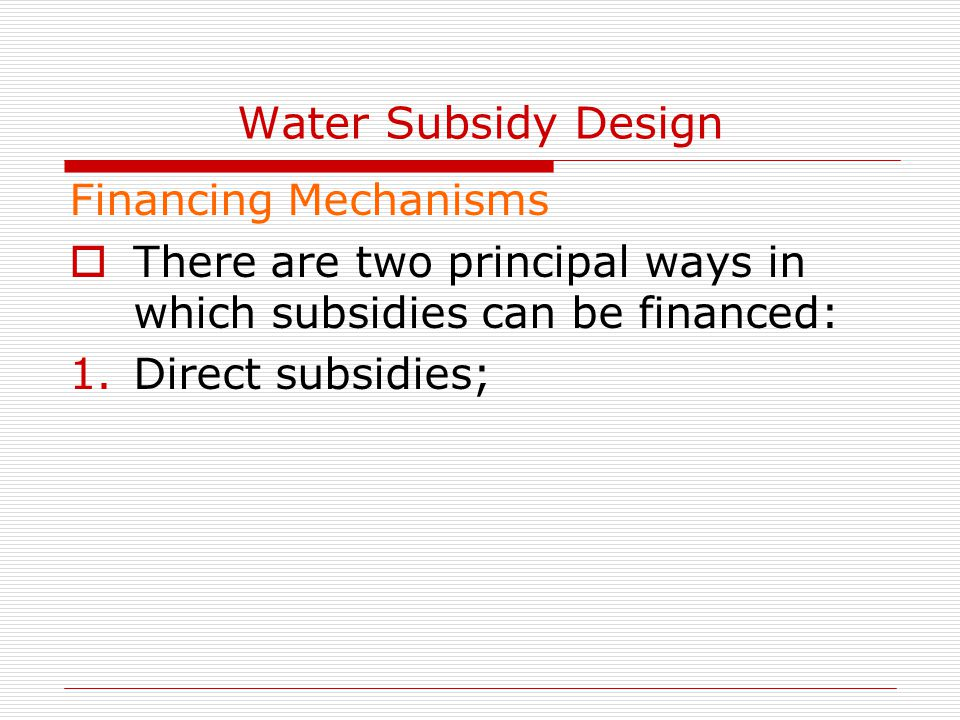Water Subsidy Design Financing Mechanisms  There are two principal ways in which subsidies can be financed: 1.Direct subsidies;