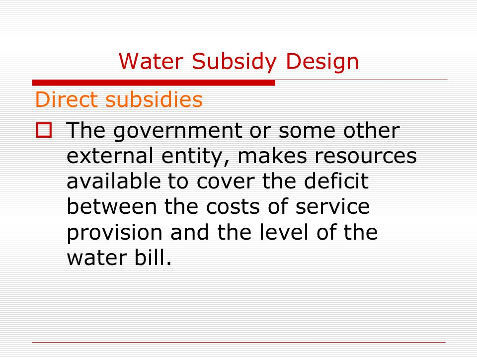 Water Subsidy Design Direct subsidies  The government or some other external entity, makes resources available to cover the deficit between the costs of service provision and the level of the water bill.