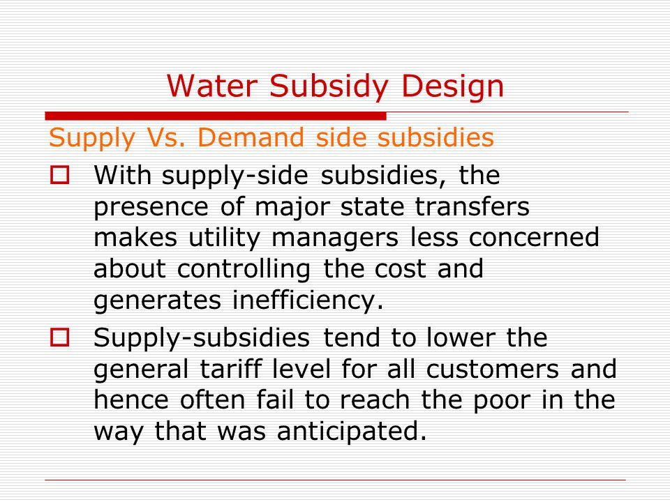 Water Subsidy Design Supply Vs. Demand side subsidies  With supply-side subsidies, the presence of major state transfers makes utility managers less
