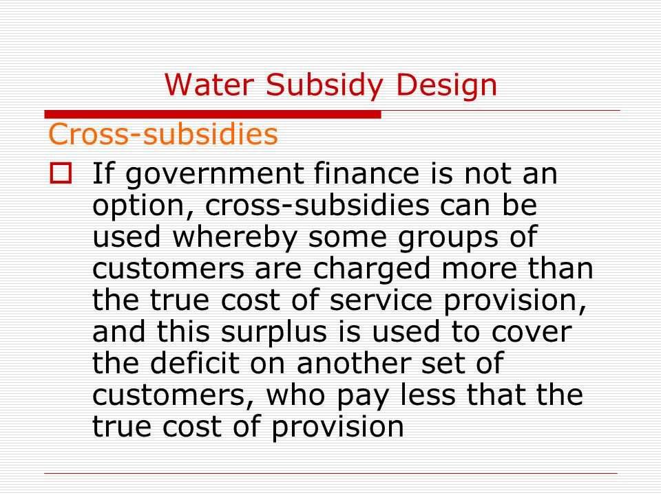Water Subsidy Design Cross-subsidies  If government finance is not an option, cross-subsidies can be used whereby some groups of customers are charged more than the true cost of service provision, and this surplus is used to cover the deficit on another set of customers, who pay less that the true cost of provision