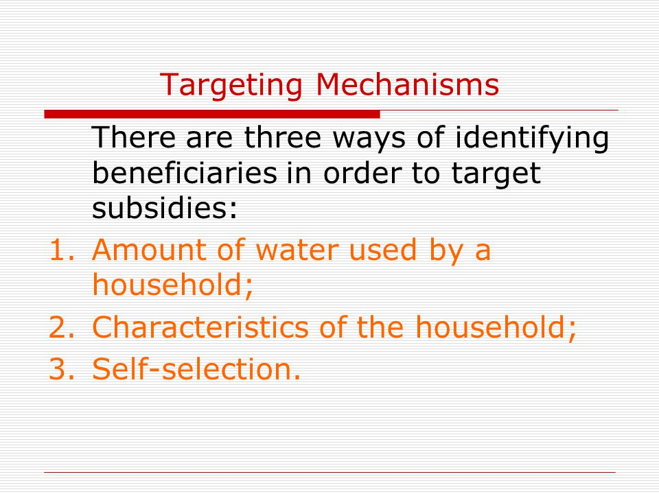 Targeting Mechanisms There are three ways of identifying beneficiaries in order to target subsidies: 1.Amount of water used by a household; 2.Characteristics of the household; 3.Self-selection.