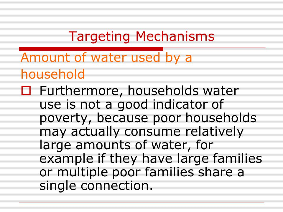 Targeting Mechanisms Amount of water used by a household  Furthermore, households water use is not a good indicator of poverty, because poor househol