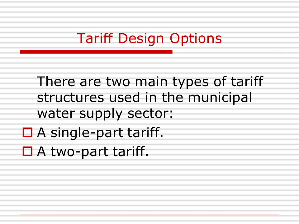 Tariff Design Options There are two main types of tariff structures used in the municipal water supply sector:  A single-part tariff.  A two-part ta
