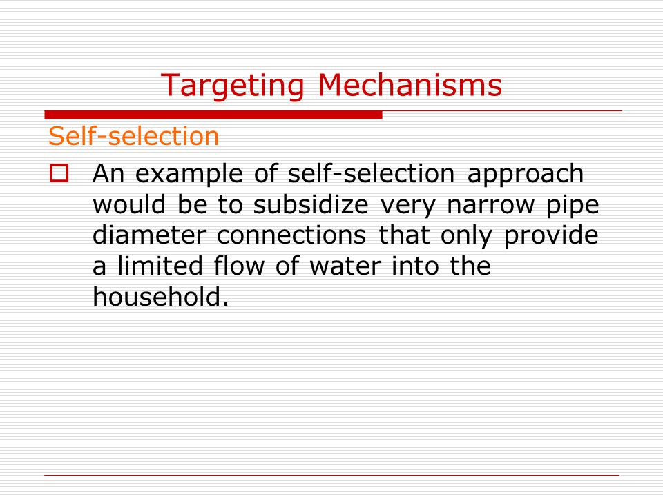 Targeting Mechanisms Self-selection  An example of self-selection approach would be to subsidize very narrow pipe diameter connections that only prov