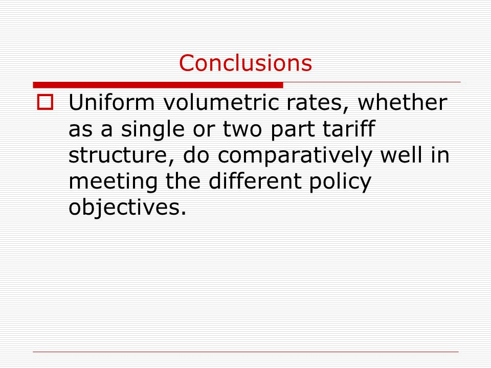 Conclusions  Uniform volumetric rates, whether as a single or two part tariff structure, do comparatively well in meeting the different policy objectives.