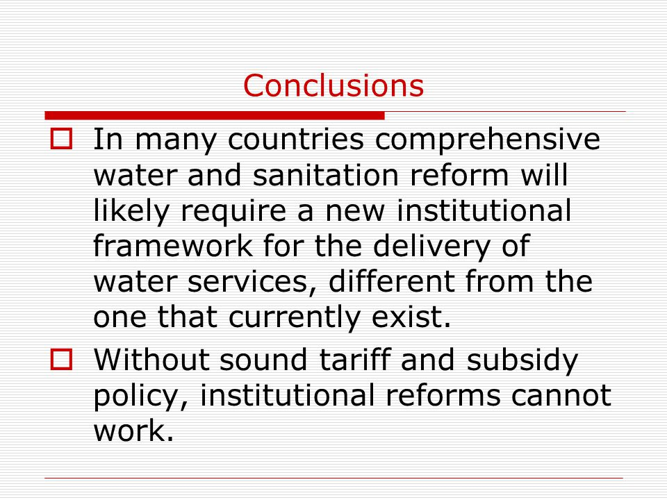 Conclusions  In many countries comprehensive water and sanitation reform will likely require a new institutional framework for the delivery of water services, different from the one that currently exist.