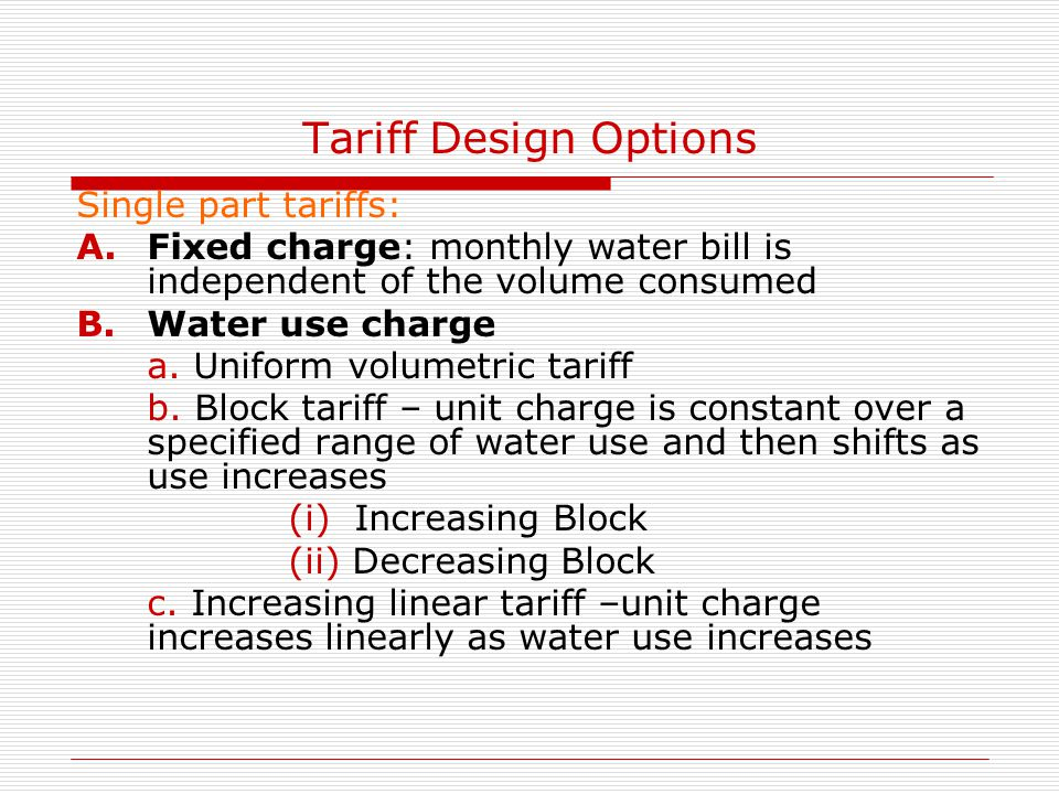 Tariff Design Options Single part tariffs: A.Fixed charge: monthly water bill is independent of the volume consumed B.Water use charge a. Uniform volu