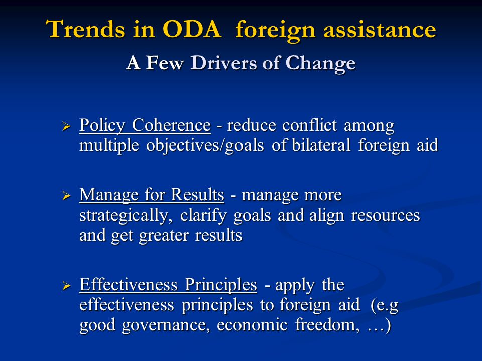 Trends in ODA foreign assistance A Few Drivers of Change  Policy Coherence - reduce conflict among multiple objectives/goals of bilateral foreign aid