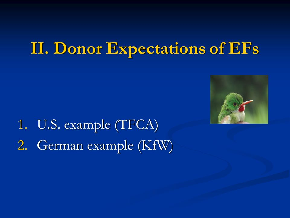 II. Donor Expectations of EFs 1.U.S. example (TFCA) 2.German example (KfW)