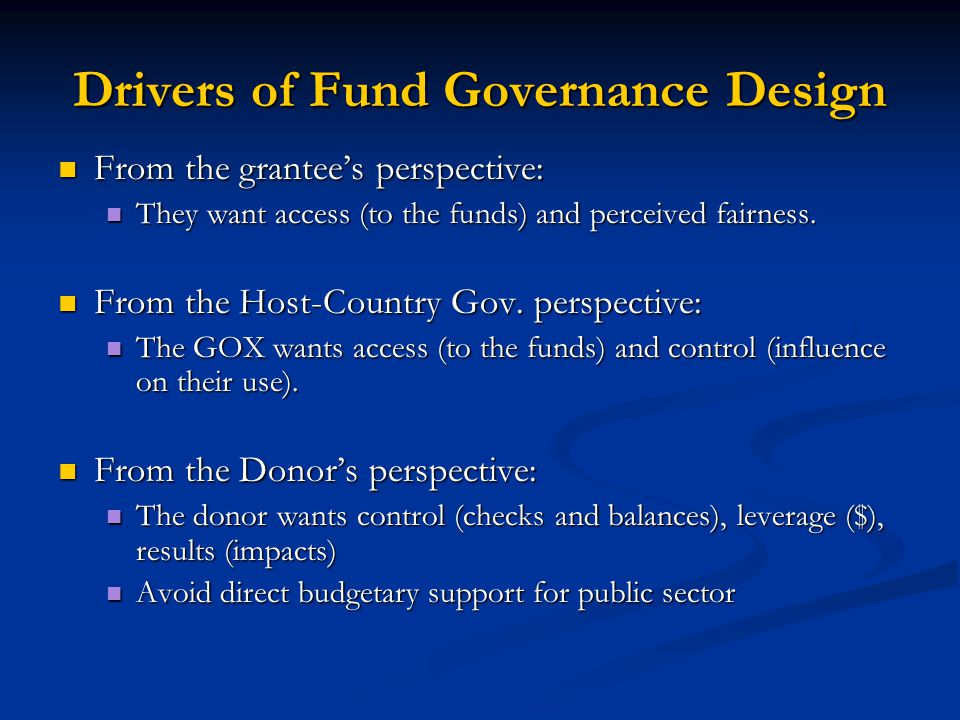 Drivers of Fund Governance Design From the grantee's perspective: From the grantee's perspective: They want access (to the funds) and perceived fairne