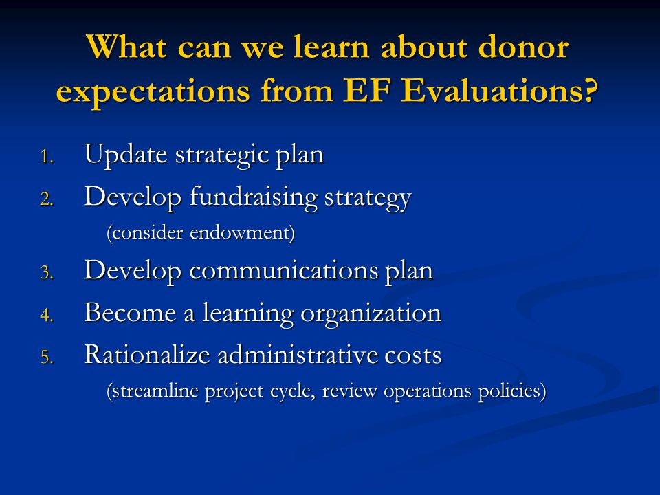 What can we learn about donor expectations from EF Evaluations? 1. Update strategic plan 2. Develop fundraising strategy (consider endowment) 3. Devel