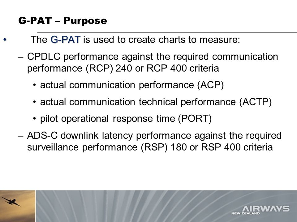 G-PAT The G-PAT is used to create charts to measure: –CPDLC performance against the required communication performance (RCP) 240 or RCP 400 criteria actual communication performance (ACP) actual communication technical performance (ACTP) pilot operational response time (PORT) –ADS-C downlink latency performance against the required surveillance performance (RSP) 180 or RSP 400 criteria G-PAT – Purpose