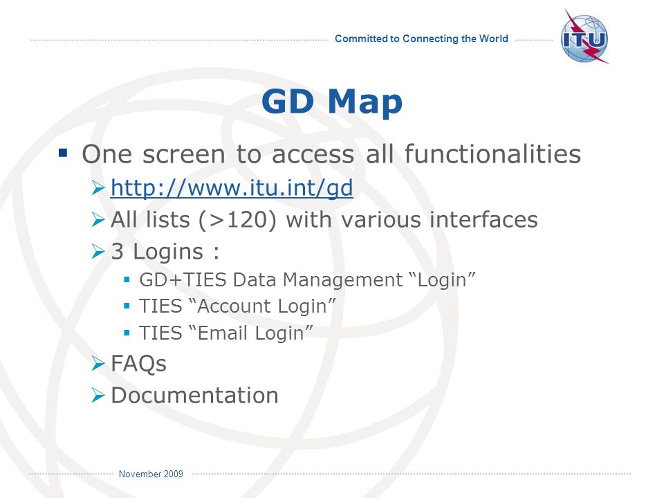 Committed to Connecting the World International Telecommunication Union November 2009 GD Map  One screen to access all functionalities  http://www.itu.int/gd http://www.itu.int/gd  All lists (>120) with various interfaces  3 Logins :  GD+TIES Data Management Login  TIES Account Login  TIES Email Login  FAQs  Documentation